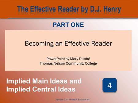 CHAPTER FOUR Copyright © 2012 Pearson Education Inc. Becoming an Effective Reader PowerPoint by Mary Dubbé Thomas Nelson Community College PART ONE Implied.