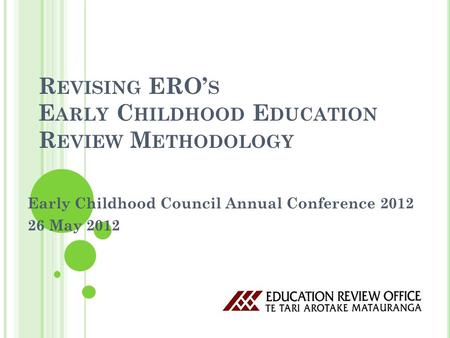 R EVISING ERO' S E ARLY C HILDHOOD E DUCATION R EVIEW M ETHODOLOGY Early Childhood Council Annual Conference 2012 26 May 2012.