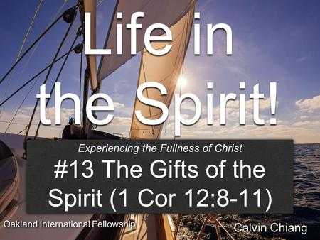 Life in the Spirit! Session #13 The Gifts of the Spirit Experiencing the Fullness of Christ #13 The Gifts of the Spirit (1 Cor 12:8-11) Experiencing the.