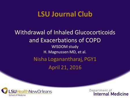 LSU Journal Club Withdrawal of Inhaled Glucocorticoids and Exacerbations of COPD WISDOM study H. Magnussen MD, et al. Nisha Loganantharaj, PGY1 April 21,