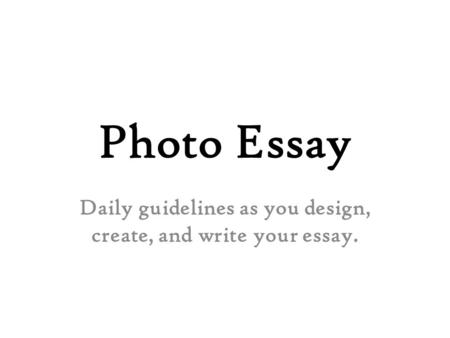 Photo Essay Daily guidelines as you design, create, and write your essay.