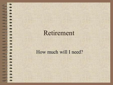 Retirement How much will I need?. Introduction How much money will you need at retirement? –Consider: Current Income Rate of Return Inflation Taxes What.