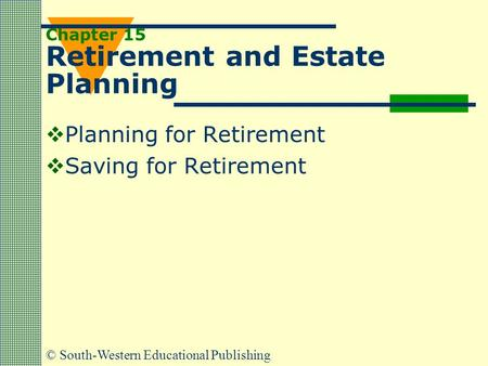 © South-Western Educational Publishing Chapter 15 Retirement and Estate Planning  Planning for Retirement  Saving for Retirement.