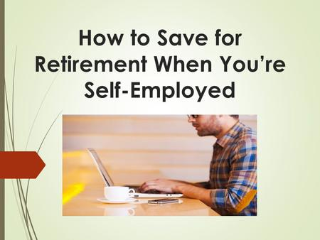 How to Save for Retirement When You're Self-Employed.