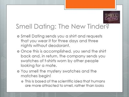 Smell Dating: The New Tinder?  Smell Dating sends you a shirt and requests that you wear it for three days and three nights without deodorant.  Once.
