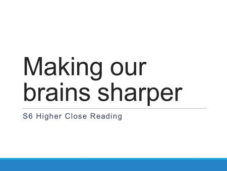 Making our brains sharper S6 Higher Close Reading.