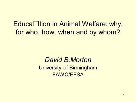 1 Education in Animal Welfare: why, for who, how, when and by whom? David B.Morton University of Birmingham FAWC/EFSA.