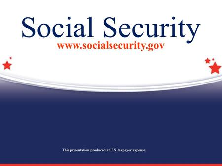 Social Security www.socialsecurity.gov This presentation produced at U.S. taxpayer expense.