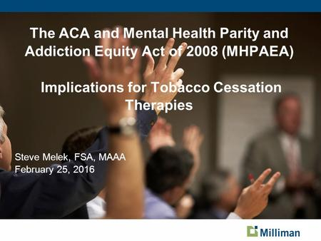 The ACA and Mental Health Parity and Addiction Equity Act of 2008 (MHPAEA) Implications for Tobacco Cessation Therapies Steve Melek, FSA, MAAA February.