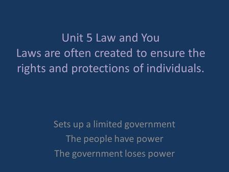 Unit 5 Law and You Laws are often created to ensure the rights and protections of individuals. Sets up a limited government The people have power The government.
