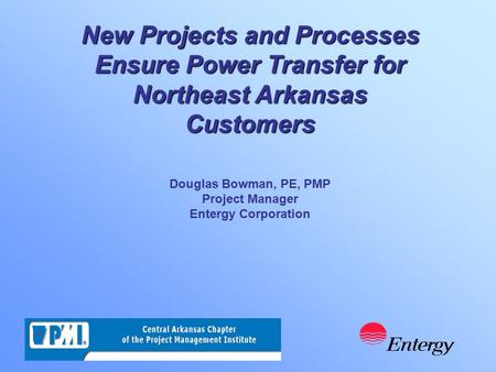 Douglas Bowman, PE, PMP Project Manager Entergy Corporation New Projects and Processes Ensure Power Transfer for Northeast Arkansas Customers.