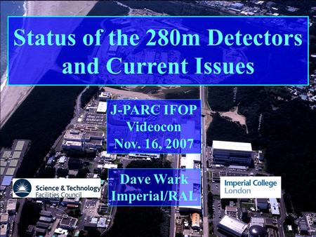 T2K IFOP 11/7 Imperial College/RAL Dave Wark Status of the 280m Detectors and Current Issues Dave Wark Imperial/RAL J-PARC IFOP Videocon Nov. 16, 2007.