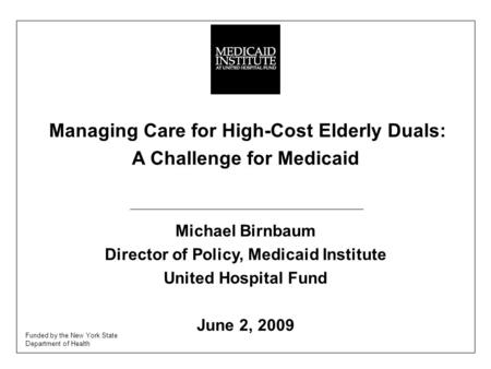 Managing Care for High-Cost Elderly Duals: A Challenge for Medicaid Michael Birnbaum Director of Policy, Medicaid Institute United Hospital Fund June 2,