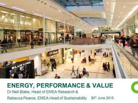 ENERGY, PERFORMANCE & VALUE Dr Neil Blake, Head of EMEA Research & Rebecca Pearce, EMEA Head of Sustainability 30 th June 2015.