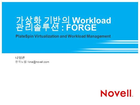 가상화 기반의 Workload 관리솔루션 : FORGE PlateSpin Virtualization and Workload Management 나영관 한국노벨 /