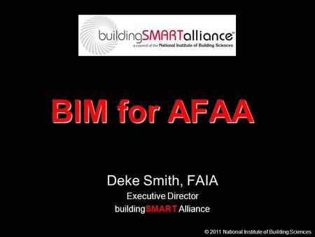 © 2011 National Institute of Building Sciences BIM for AFAA Deke Smith, FAIA Executive Director buildingSMART Alliance.