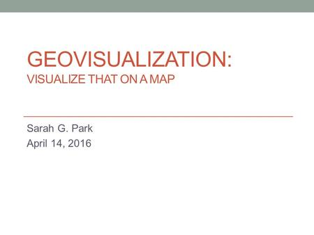 GEOVISUALIZATION: VISUALIZE THAT ON A MAP Sarah G. Park April 14, 2016.