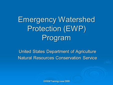 GDEM Training June 2009 Emergency Watershed Protection (EWP) Program United States Department of Agriculture Natural Resources Conservation Service.