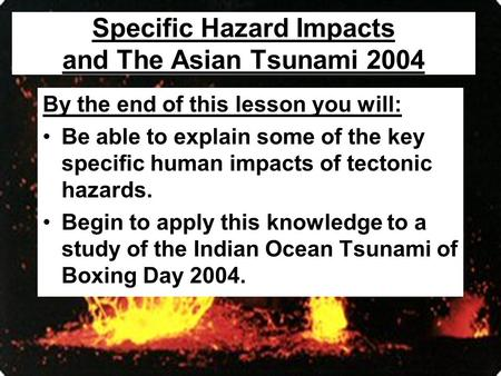 Specific Hazard Impacts and The Asian Tsunami 2004 By the end of this lesson you will: Be able to explain some of the key specific human impacts of tectonic.