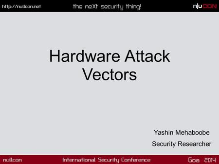 Hardware Attack Vectors Yashin Mehaboobe Security Researcher.