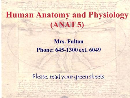 1 Human Anatomy and Physiology (ANAT 5) Mrs. Fulton Phone: 645-1300 ext. 6049 Please, read your green sheets.