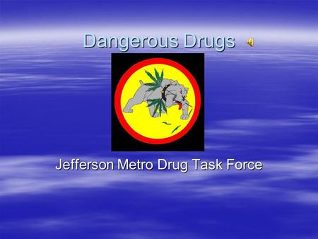 Dangerous Drugs Jefferson Metro Drug Task Force. Marihuana  Green leafy Substance  Most commonly packaged in zip lock type bags.