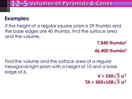 LESSON If the height of a regular square prism is 29 thumbs and the base edges are 40 thumbs, find the surface area and the volume. 7,840 thumbs 2 46,400.