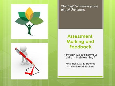 Assessment, Marking and Feedback The best from everyone, all of the time. How can we support your child in their learning? Mr R. Hall & Mr S. Brookes Assistant.