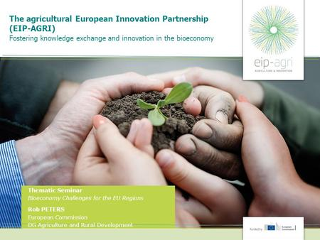 The agricultural European Innovation Partnership (EIP-AGRI) Fostering knowledge exchange and innovation in the bioeconomy Thematic Seminar Bioeconomy Challenges.