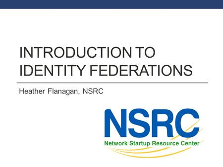 INTRODUCTION TO IDENTITY FEDERATIONS Heather Flanagan, NSRC.