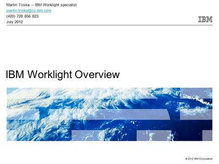© 2012 IBM Corporation IBM Worklight Overview Martin Triska – IBM Worklight specialist (420) 728 856 823 July 2012.