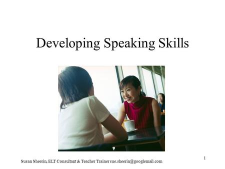 Developing Speaking Skills Susan Sheerin, ELT Consultant & Teacher Trainer 1.