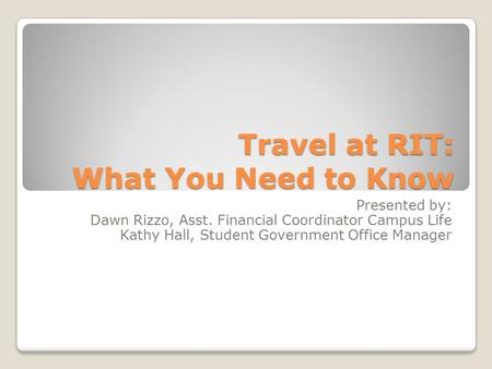 Travel at RIT: What You Need to Know Presented by: Dawn Rizzo, Asst. Financial Coordinator Campus Life Kathy Hall, Student Government Office Manager.
