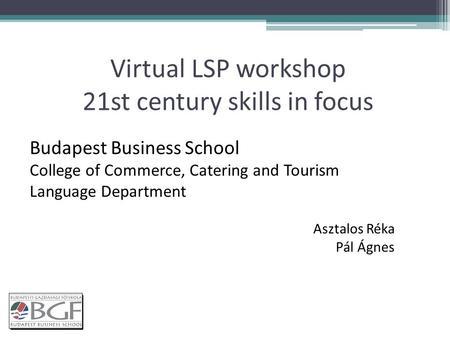 Virtual LSP workshop 21st century skills in focus Budapest Business School College of Commerce, Catering and Tourism Language Department Asztalos Réka.