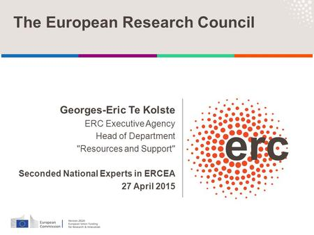 Georges-Eric Te Kolste ERC Executive Agency Head of Department Resources and Support Seconded National Experts in ERCEA 27 April 2015 The European Research.