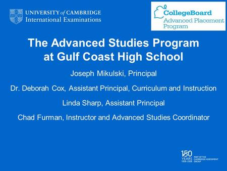 The Advanced Studies Program at Gulf Coast High School Joseph Mikulski, Principal Dr. Deborah Cox, Assistant Principal, Curriculum and Instruction Linda.