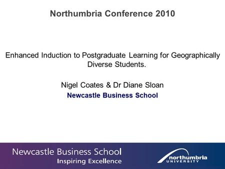 Enhanced Induction to Postgraduate Learning for Geographically Diverse Students. Nigel Coates & Dr Diane Sloan Newcastle Business School Northumbria Conference.