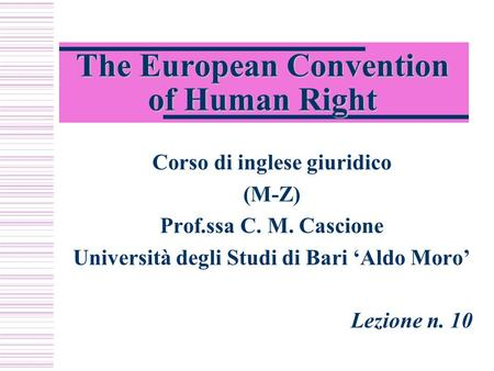 The European Convention of Human Right Corso di inglese giuridico (M-Z) Prof.ssa C. M. Cascione Università degli Studi di Bari 'Aldo Moro' Lezione n. 10.