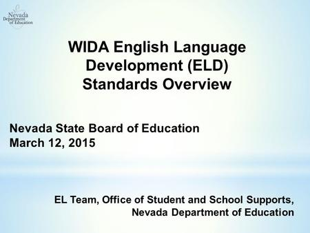 WIDA English Language Development (ELD) Standards Overview Nevada State Board of Education March 12, 2015 EL Team, Office of Student and School Supports,