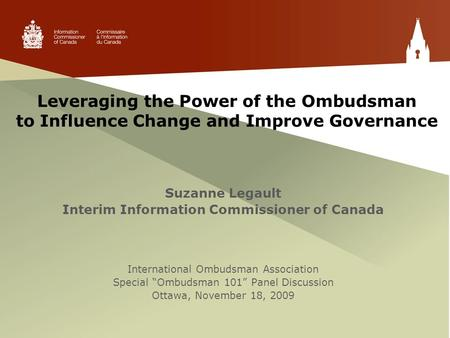 Leveraging the Power of the Ombudsman to Influence Change and Improve Governance Suzanne Legault Interim Information Commissioner of Canada International.