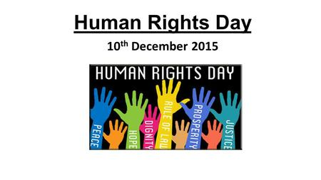 Human Rights Day 10 th December 2015. Human Rights Day Human Rights Day is celebrated every year on the 10 th December, the anniversary of the day that.