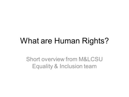 What are Human Rights? Short overview from M&LCSU Equality & Inclusion team.