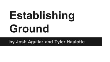 Establishing Ground by Josh Aguilar and Tyler Haulotte.