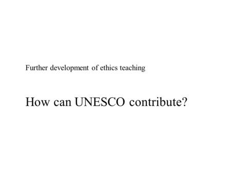 Further development of ethics teaching How can UNESCO contribute?