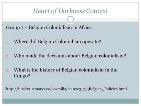 Heart of Darkness Context Group 1 – Belgian Colonialism in Africa 1. Where did Belgian Colonialism operate? 2. Who made the decisions about Belgian colonialism?