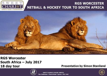 RGS Worcester South Africa – July 2017 18 day tour Presentation by Simon Staniland SWEET CHARIOT LEISURE LIMITED The Clubhouse - Church Road - Epsom -
