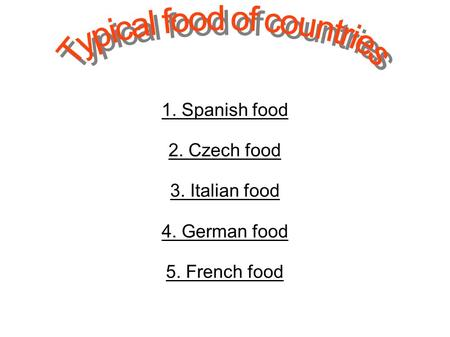 1. Spanish food 2. Czech food 3. Italian food 4. German food 5. French food.
