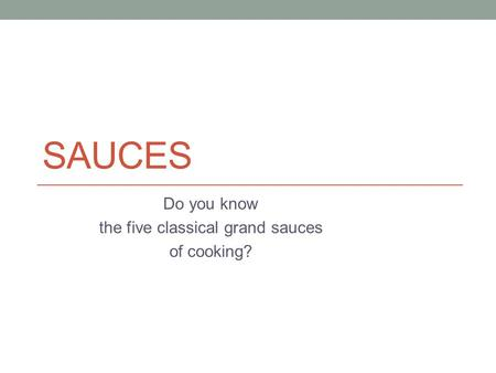 SAUCES Do you know the five classical grand sauces of cooking?