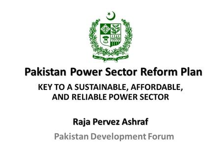 Pakistan Power Sector Reform Plan KEY TO A SUSTAINABLE, AFFORDABLE, AND RELIABLE POWER SECTOR Raja Pervez Ashraf Pakistan Development Forum.