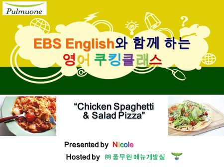 EBS English 와 함께 하는 영어 쿠킹클래스 ㈜ 풀무원 메뉴개발실 Hosted by Presented by Nicole.
